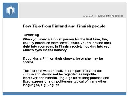 Few Tips from Finland and Finnish people Greeting When you meet a Finnish person for the first time, they usually introduce themselves, shake your hand.