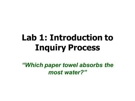 "Lab 1: Introduction to Inquiry Process ""Which paper towel absorbs the most water?"""
