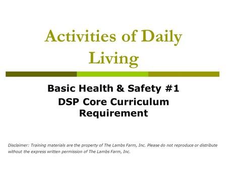 Activities of Daily Living Basic Health & Safety #1 DSP Core Curriculum Requirement Disclaimer: Training materials are the property of The Lambs Farm,