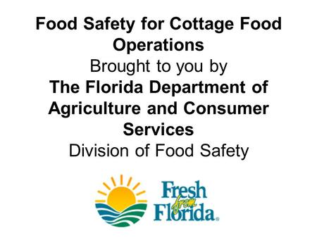 Food Safety for Cottage Food Operations Brought to you by The Florida Department of Agriculture and Consumer Services Division of Food Safety.