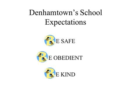 Denhamtown's School Expectations E SAFE E OBEDIENT E KIND.