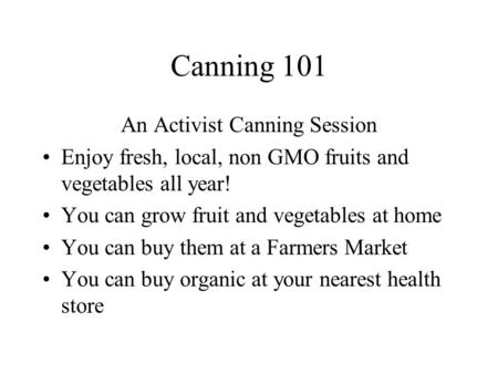 Canning 101 An Activist Canning Session Enjoy fresh, local, non GMO fruits and vegetables all year! You can grow fruit and vegetables at home You can buy.