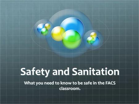 Safety and Sanitation What you need to know to be safe in the FACS classroom.