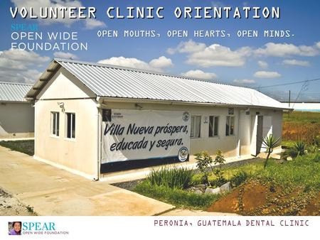VOLUNTEER CLINIC ORIENTATION OPEN MOUTHS, OPEN HEARTS, OPEN MINDS. PERONIA, GUATEMALA DENTAL CLINIC.