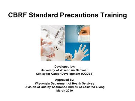 CBRF Standard Precautions Training Developed by: University of Wisconsin Oshkosh Center for Career Development (CCDET) Approved by: Wisconsin Department.
