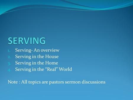 "1. Serving- An overview 2. Serving in the House 3. Serving in the Home 4. Serving in the ""Real"" World Note : All topics are pastors sermon discussions."