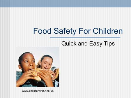 Food Safety For Children Quick and Easy Tips www.childrenfirst.nhs.uk.