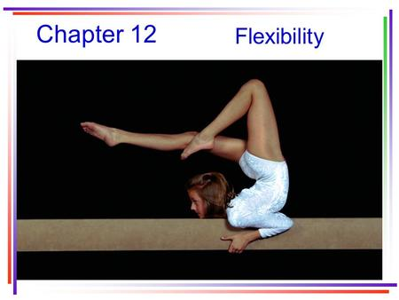 Chapter 12 Flexibility. The importance of flexibility For health: –contributes to efficient movement in walking and running –Prevents or relieves aches.