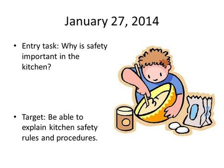 January 27, 2014 Entry task: Why is safety important in the kitchen? Target: Be able to explain kitchen safety rules and procedures.