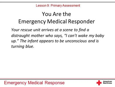 "Emergency Medical Response You Are the Emergency Medical Responder Your rescue unit arrives at a scene to find a distraught mother who says, ""I can't wake."