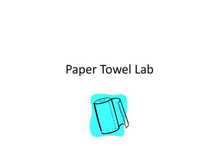 Paper Towel Lab. Title: Paper Towel Absorption Lab Purpose: To practice the skills used to design experiments Problem: Many brands of paper towels claim.