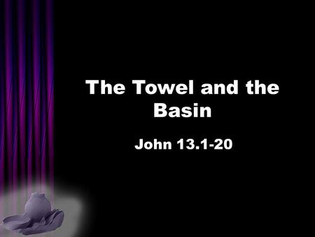 The Towel and the Basin John 13.1-20. Servant-leadership roles… EPISKOPE – Overseer = shepherd leader, pastor PRESBUTEROS – Elder = shepherd leaders.
