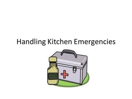 Handling Kitchen Emergencies. Burns Run cold water over burned area. Never use butter or direct ice.
