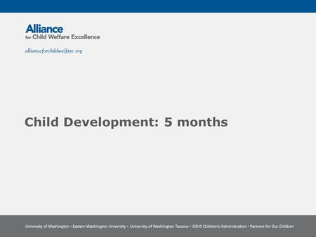 Child Development: 5 months. The Power of Partnership The Alliance for Child Welfare Excellence is Washington's first comprehensive statewide training.