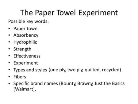 The Paper Possible key words: TowelExperiment Paper towel Absorbency Hydrophilic Strength Effectiveness Experiment Types and styles Fibers (oneply, two.