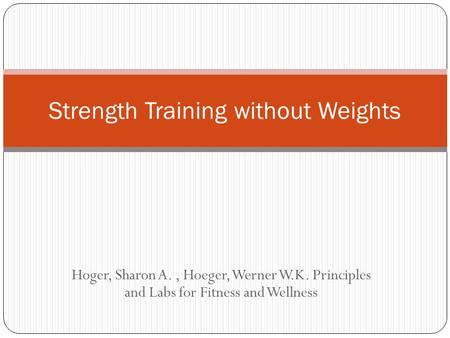 Hoger, Sharon A., Hoeger, Werner W.K. Principles and Labs for Fitness and Wellness Strength Training without Weights.