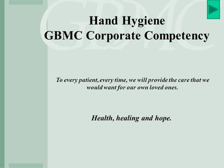 Hand Hygiene GBMC Corporate Competency To every patient, every time, we will provide the care that we would want for our own loved ones. Health, healing.