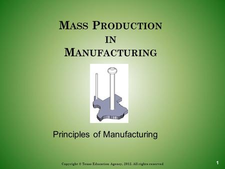 M ASS P RODUCTION IN M ANUFACTURING Copyright © Texas Education Agency, 2012. All rights reserved Principles of Manufacturing 1.