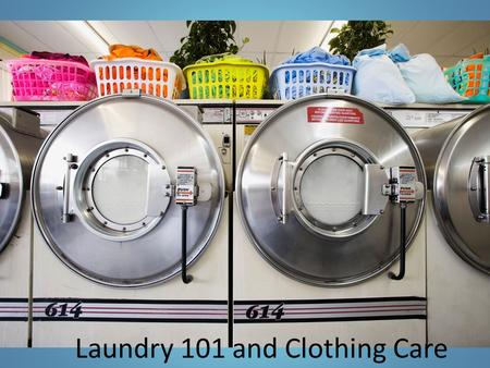 Laundry 101 and Clothing Care. The 4 Steps of Laundry Step 1- Sort out the laundry  Sort into colors  Darks, Brights, Whites/Pastels  Sort by type.