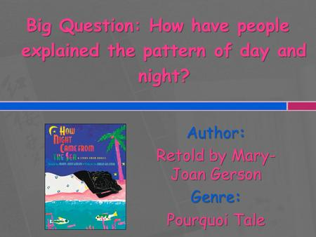 Author: Retold by Mary- Joan Gerson Genre: Pourquoi Tale Big Question: How have people explained the pattern of day and night?