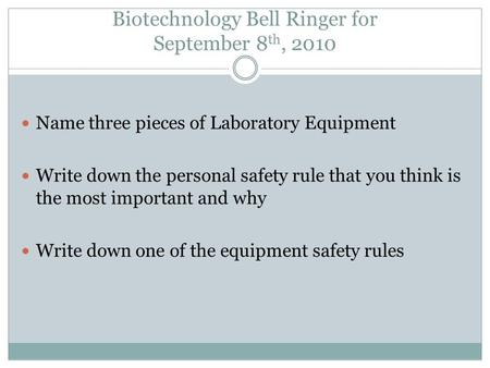 Biotechnology Bell Ringer for September 8 th, 2010 Name three pieces of Laboratory Equipment Write down the personal safety rule that you think is the.