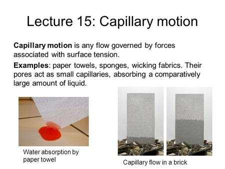 Lecture 15: Capillary motion Capillary motion is any flow governed by forces associated with surface tension. Examples: paper towels, sponges, wicking.