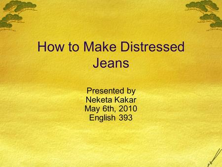 How to Make Distressed Jeans Presented by Neketa Kakar May 6th, 2010 English 393.