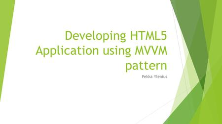 Developing HTML5 Application using MVVM pattern Pekka Ylenius.