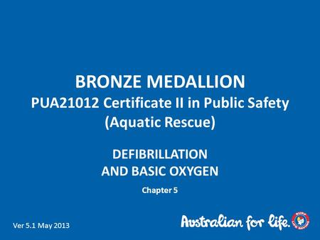 BRONZE MEDALLION PUA21012 Certificate II in Public Safety (Aquatic Rescue) DEFIBRILLATION AND BASIC OXYGEN Chapter 5 Ver 5.1 May 2013.