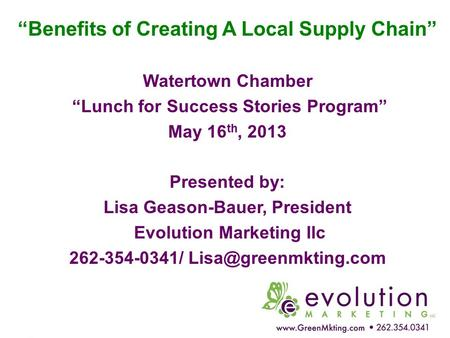 """Benefits of Creating A Local Supply Chain"" Watertown Chamber ""Lunch for Success Stories Program"" May 16 th, 2013 Presented by: Lisa Geason-Bauer, President."