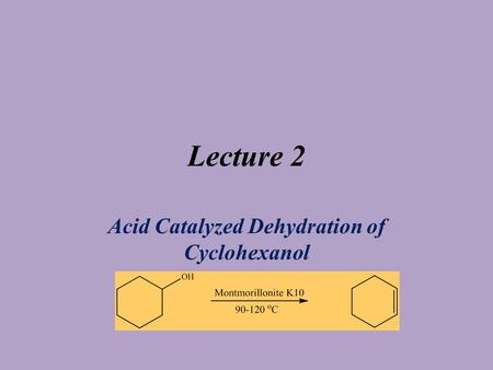 Lecture 2 Acid Catalyzed Dehydration of Cyclohexanol.