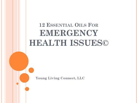 12 E SSENTIAL O ILS F OR EMERGENCY HEALTH ISSUES© Young Living Connect, LLC.