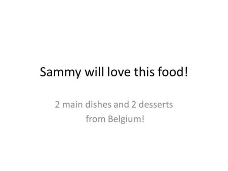 Sammy will love this food! 2 main dishes and 2 desserts from Belgium!