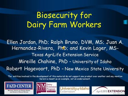 Biosecurity for Dairy Farm Workers Ellen Jordan, PhD; Ralph Bruno, DVM, MS; Juan A. Hernandez-Rivera, PhD; and Kevin Lager, MS- Texas AgriLife Extension.