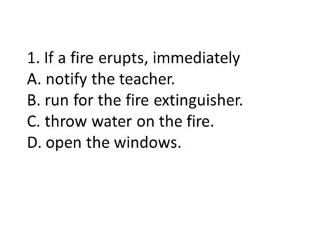 1. If a fire erupts, immediately A. notify the teacher. B. run for the fire extinguisher. C. throw water on the fire. D. open the windows.