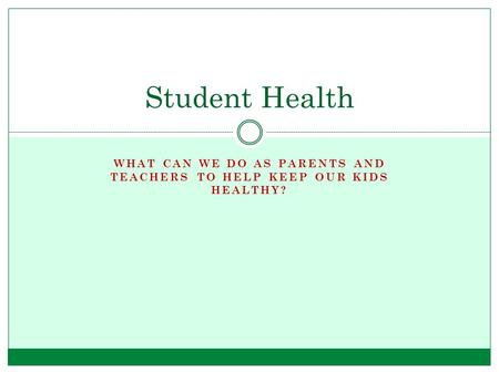 WHAT CAN WE DO AS PARENTS AND TEACHERS TO HELP KEEP OUR KIDS HEALTHY? Student Health.