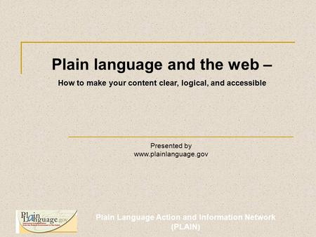 Plain Language Action and Information Network (PLAIN) Plain language and the web – How to make your content clear, logical, and accessible Presented by.