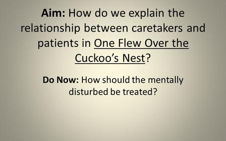 Aim: How do we explain the relationship between caretakers and patients in One Flew Over the Cuckoo's Nest? Do Now: How should the mentally disturbed be.
