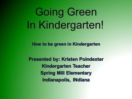 Going Green In Kindergarten!. Going Green... It's easy to go green! Teaches children about the world around them Where their food comes from Empathy and.