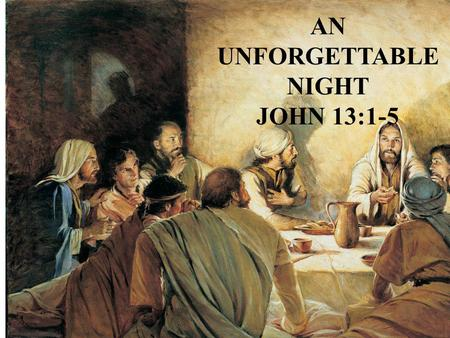 "AN UNFORGETTABLE NIGHT JOHN 13:1-5. A UNFORGETTABLE NIGHT John 13:1-5 John chapters 13, 14, 15, 16, and 17 are called ""The Upper Room Discourse"" John."