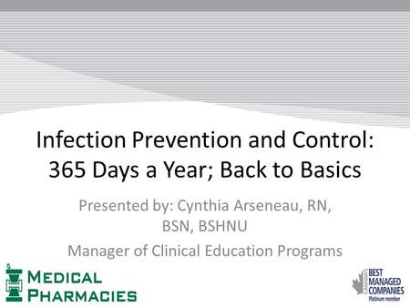 Infection Prevention and Control: 365 Days a Year; Back to Basics Presented by: Cynthia Arseneau, RN, BSN, BSHNU Manager of Clinical Education Programs.
