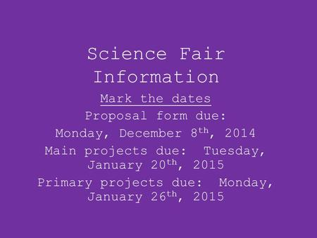 Science Fair Information Mark the dates Proposal form due: Monday, December 8 th, 2014 Main projects due: Tuesday, January 20 th, 2015 Primary projects.