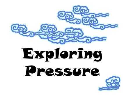"Exploring Pressure. PRESSURE ""press"" = push on a surface Pressure = Force/ surface area P= F/ SA Unit: pascal (Pa) =1 N/m 2."