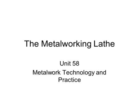 The Metalworking Lathe Unit 58 Metalwork Technology and Practice.