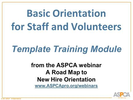 © 2011 ASPCA ®. All Rights Reserved.© 2012 ASPCA ®. All Rights Reserved. Basic Orientation for Staff and Volunteers Template Training Module from the ASPCA.