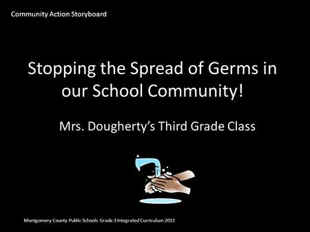 Stopping the Spread of Germs in our School Community! Mrs. Dougherty's Third Grade Class Montgomery County Public Schools Grade 3 Integrated Curriculum.