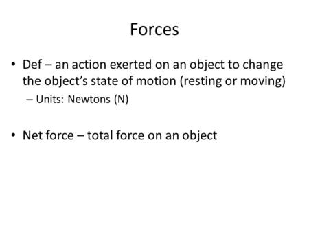 Forces Def – an action exerted on an object to change the object's state of motion (resting or moving) Units: Newtons (N) Net force – total force on an.