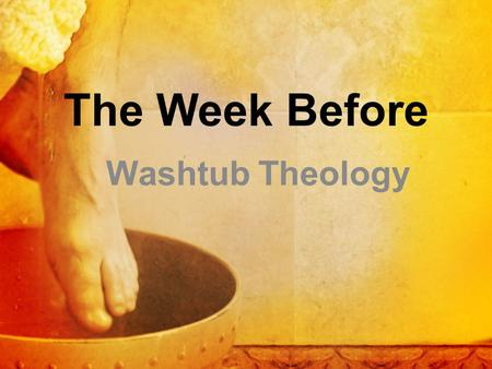 Washtub Theology The Week Before. John 13:1-16 Now before the Feast of the Passover, when Jesus knew that his hour had come to depart out of this world.