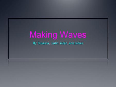 Making Waves By: Susanne, Justin, Aidan, and James.