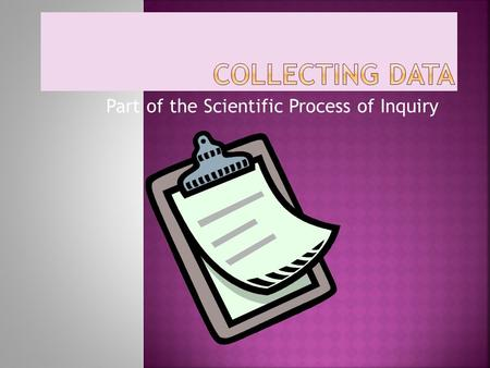 Part of the Scientific Process of Inquiry.  Before conducting an investigation, it is important to learn how to organize the data you have collected.